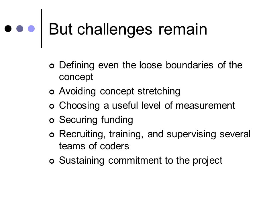 But challenges remain Defining even the loose boundaries of the concept Avoiding concept stretching Choosing a useful level of measurement Securing funding Recruiting, training, and supervising several teams of coders Sustaining commitment to the project