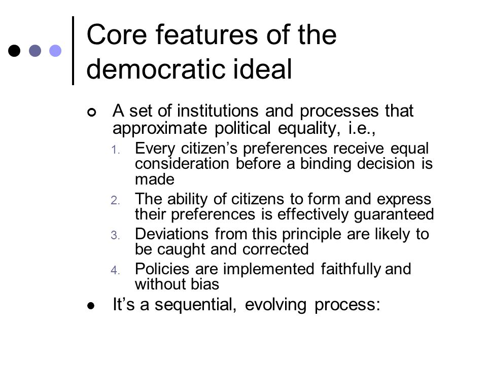 Core features of the democratic ideal A set of institutions and processes that approximate political equality, i.e., 1.