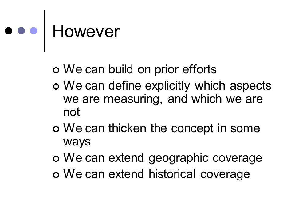 However We can build on prior efforts We can define explicitly which aspects we are measuring, and which we are not We can thicken the concept in some ways We can extend geographic coverage We can extend historical coverage