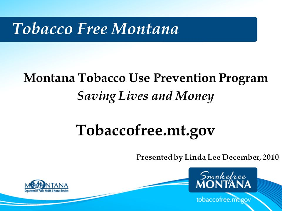 T OBACCO ' S A NNUAL T OLL Claims lives… –1,400 Montanans die each year –More deaths than most other preventable causes combined …and Causes –Numerous cancers, heart attacks, strokes