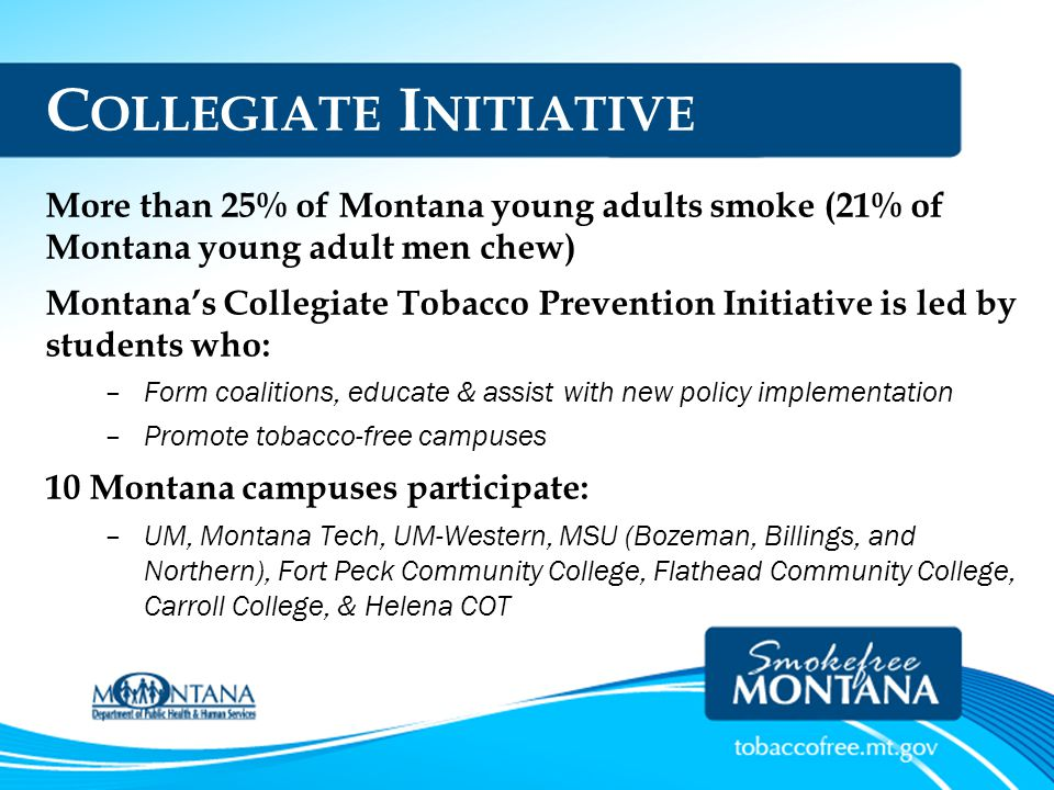 C OLLEGIATE I NITIATIVE More than 25% of Montana young adults smoke (21% of Montana young adult men chew) Montana's Collegiate Tobacco Prevention Init