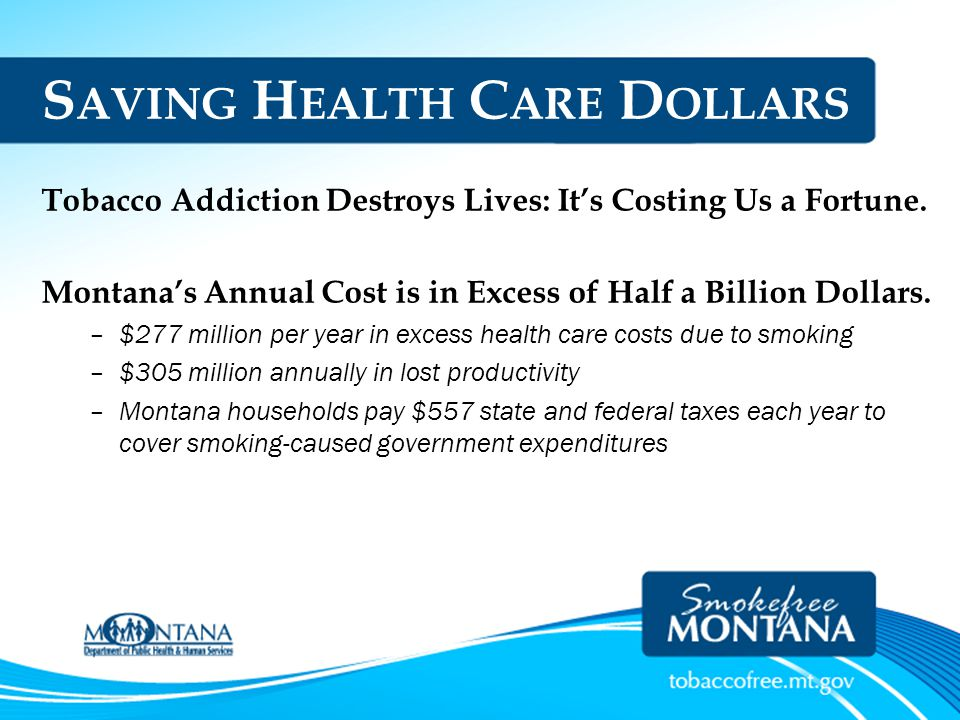 S AVING H EALTH C ARE D OLLARS Tobacco Addiction Destroys Lives: It's Costing Us a Fortune. Montana's Annual Cost is in Excess of Half a Billion Dolla