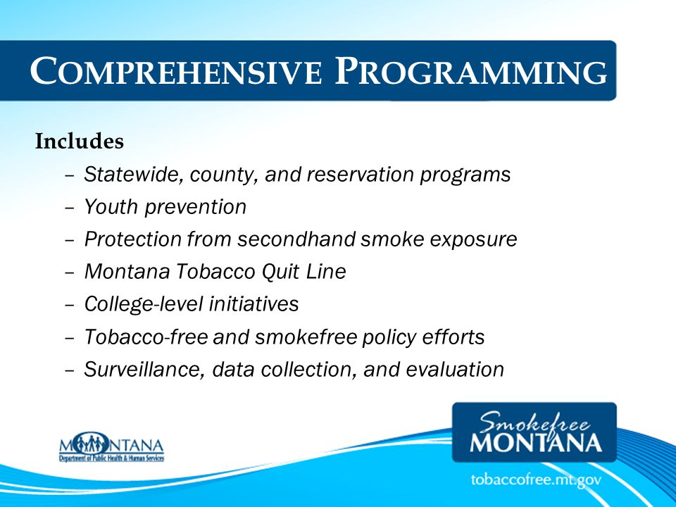 MTUPP Comprehensive Programming in Montana $9.4 Million Budget –$963,000 (CDC) –$8.4 Million (MSA) Voters Approved 32% of MSA Adequately Funded Programs Are Effective – Large investment yields large declines in tobacco use – State programs are cost-effective – If funding is lost, tobacco use rises