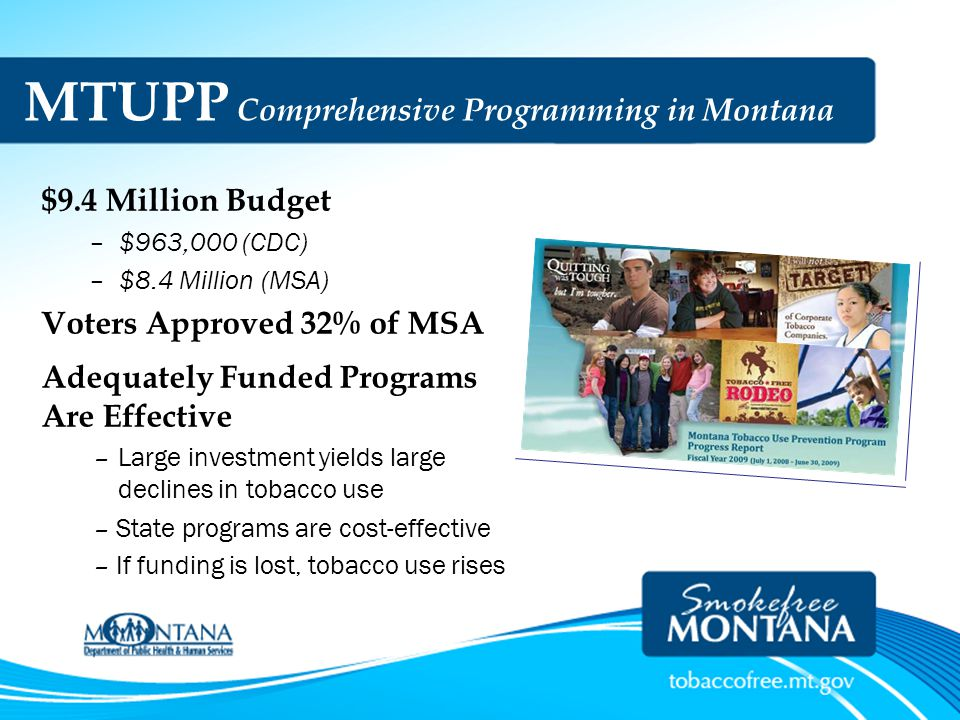 MTUPP Comprehensive Programming in Montana $9.4 Million Budget –$963,000 (CDC) –$8.4 Million (MSA) Voters Approved 32% of MSA Adequately Funded Progra