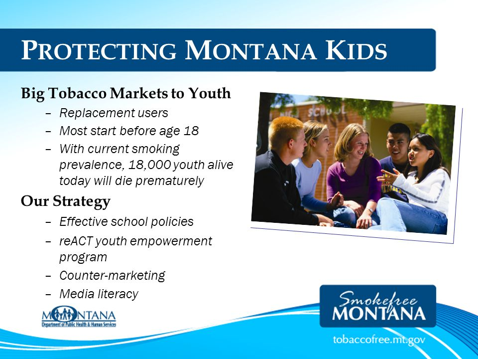 P ROTECTING M ONTANA K IDS Big Tobacco Markets to Youth –Replacement users –Most start before age 18 –With current smoking prevalence, 18,000 youth al