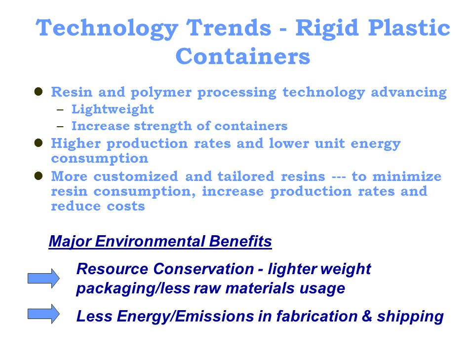 Technology Trends - Rigid Plastic Containers Resin and polymer processing technology advancing – Lightweight – Increase strength of containers Higher production rates and lower unit energy consumption More customized and tailored resins --- to minimize resin consumption, increase production rates and reduce costs Major Environmental Benefits Resource Conservation - lighter weight packaging/less raw materials usage Less Energy/Emissions in fabrication & shipping