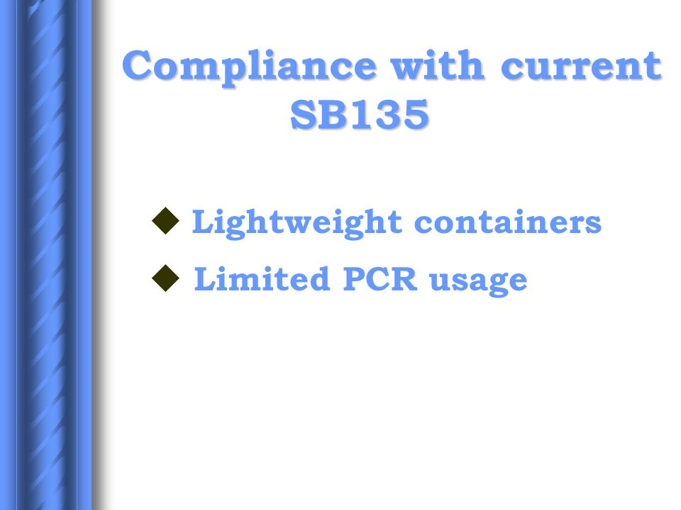 Compliance with current SB135  Lightweight containers u Limited PCR usage