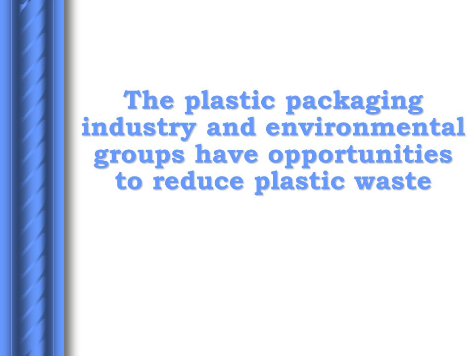The plastic packaging industry and environmental groups have opportunities to reduce plastic waste