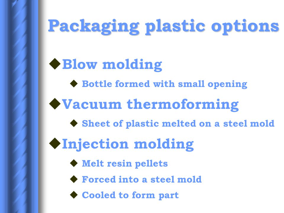 Packaging plastic options u Blow molding u Bottle formed with small opening u Vacuum thermoforming u Sheet of plastic melted on a steel mold u Injection molding u Melt resin pellets u Forced into a steel mold u Cooled to form part