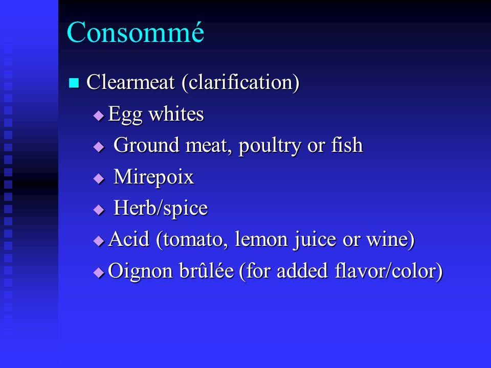 Consommé Clearmeat (clarification) Clearmeat (clarification)  Egg whites  Ground meat, poultry or fish  Mirepoix  Herb/spice  Acid (tomato, lemon juice or wine)  Oignon brûlée (for added flavor/color)