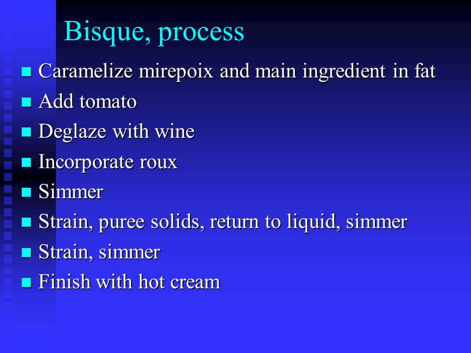 Bisque, process Caramelize mirepoix and main ingredient in fat Caramelize mirepoix and main ingredient in fat Add tomato Add tomato Deglaze with wine Deglaze with wine Incorporate roux Incorporate roux Simmer Simmer Strain, puree solids, return to liquid, simmer Strain, puree solids, return to liquid, simmer Strain, simmer Strain, simmer Finish with hot cream Finish with hot cream