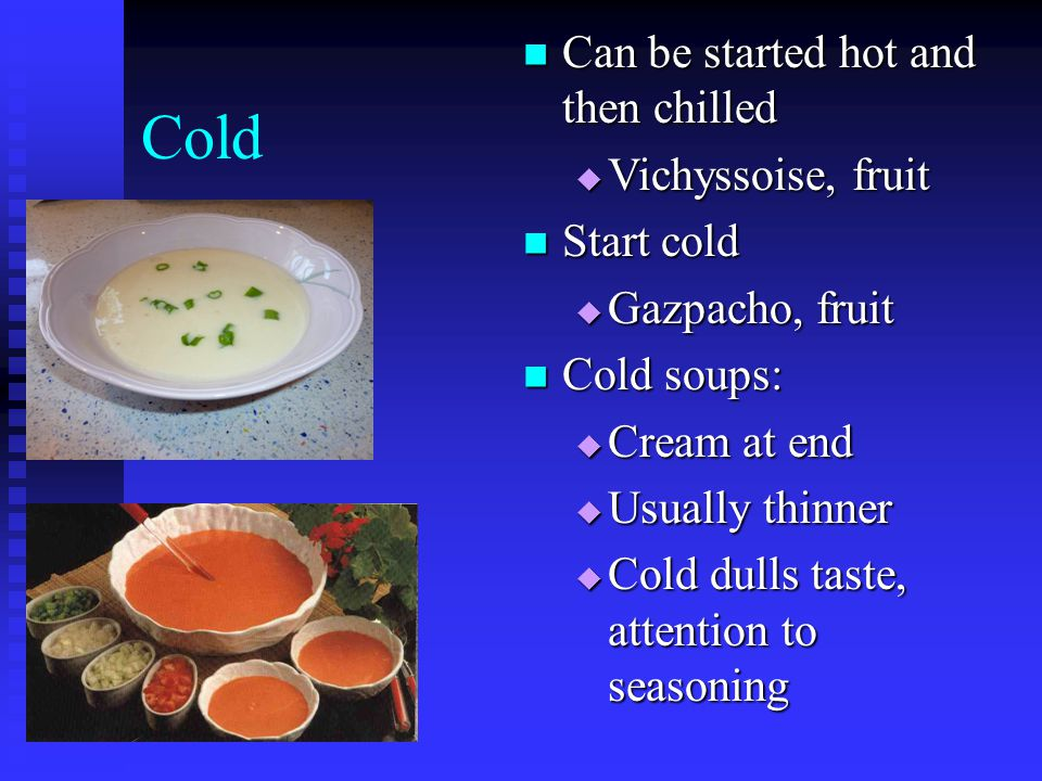Cold Can be started hot and then chilled Can be started hot and then chilled  Vichyssoise, fruit Start cold Start cold  Gazpacho, fruit Cold soups: Cold soups:  Cream at end  Usually thinner  Cold dulls taste, attention to seasoning