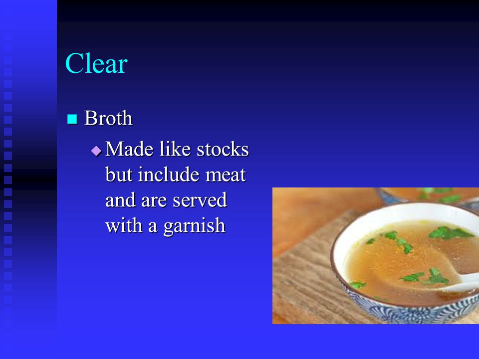 Clear Broth Broth  Made like stocks but include meat and are served with a garnish