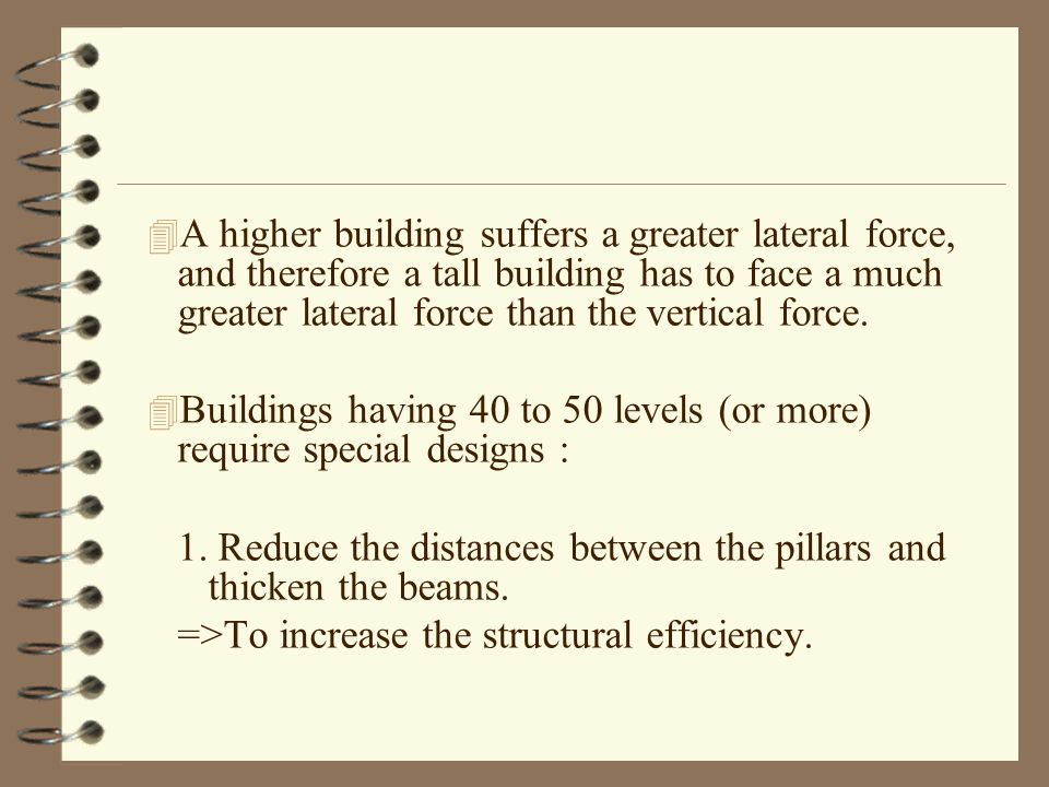 4 A higher building suffers a greater lateral force, and therefore a tall building has to face a much greater lateral force than the vertical force.