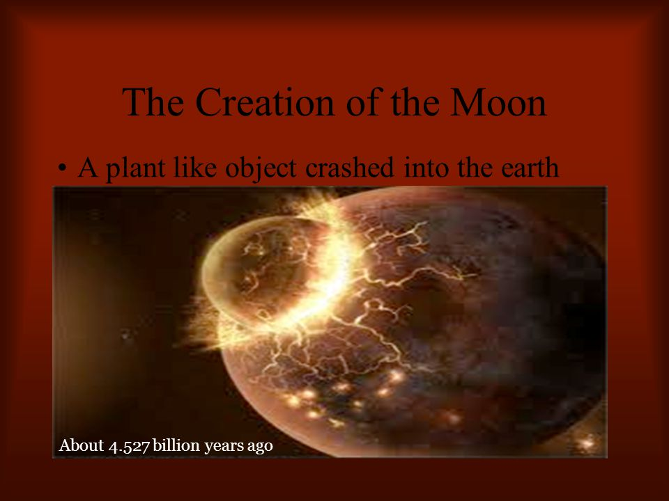 The Creation of the Moon A plant like object crashed into the earth and part of it shifted away About 4.527 billion years ago