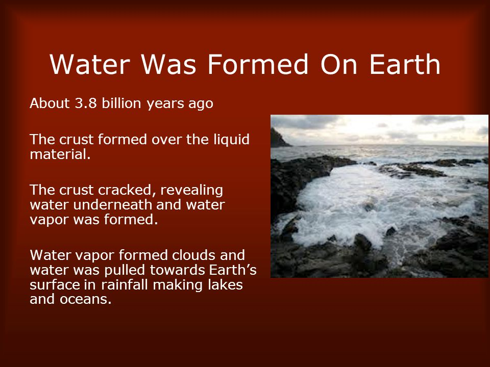 Water Was Formed On Earth About 3.8 billion years ago The crust formed over the liquid material.