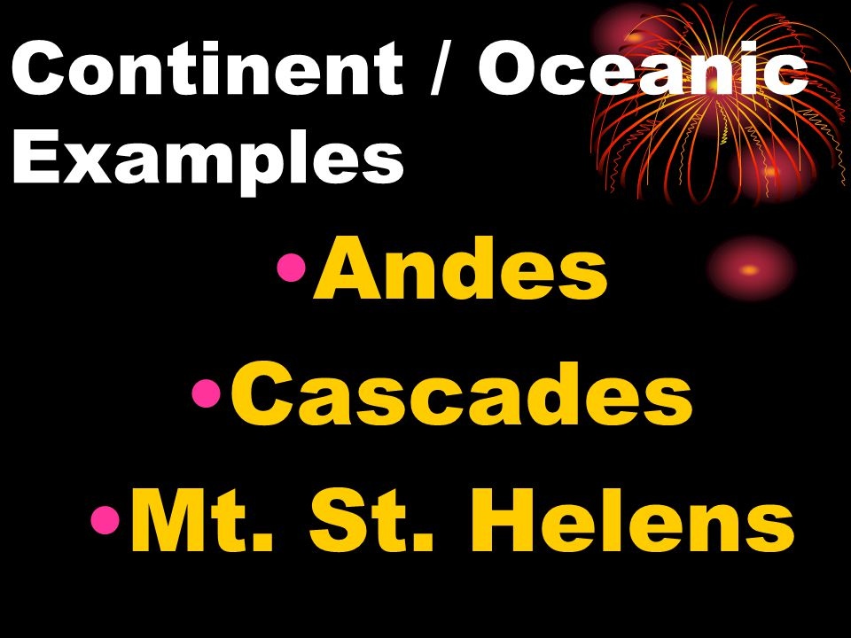 Continent / Oceanic Examples Andes Cascades Mt. St. Helens