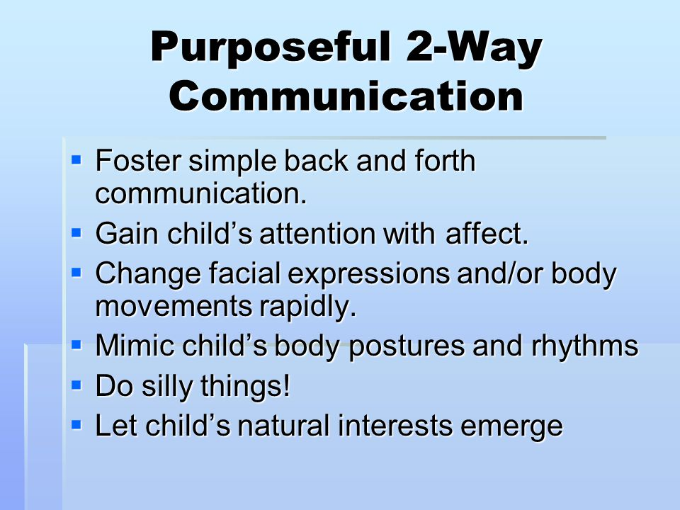 Purposeful 2-Way Communication  Foster simple back and forth communication.