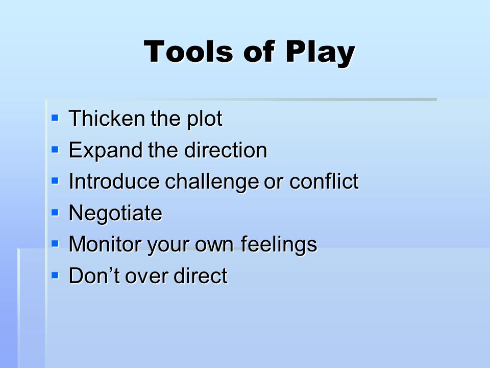 Tools of Play  Thicken the plot  Expand the direction  Introduce challenge or conflict  Negotiate  Monitor your own feelings  Don't over direct