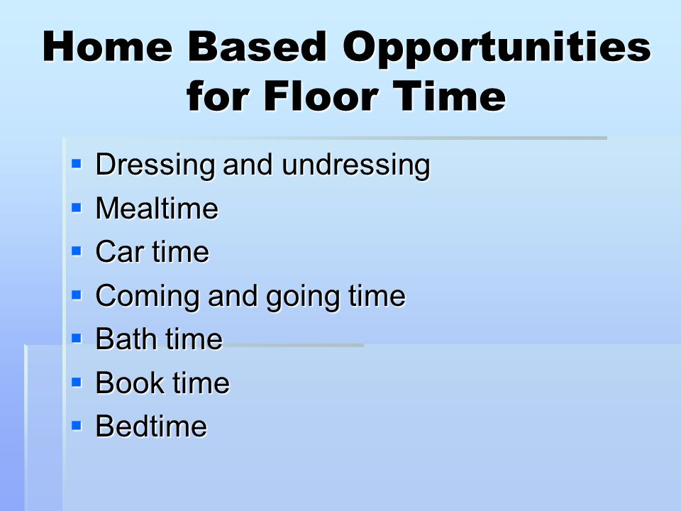 Home Based Opportunities for Floor Time  Dressing and undressing  Mealtime  Car time  Coming and going time  Bath time  Book time  Bedtime