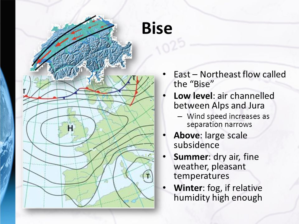 East – Northeast flow called the Bise Low level: air channelled between Alps and Jura – Wind speed increases as separation narrows Above: large scale subsidence Summer: dry air, fine weather, pleasant temperatures Winter: fog, if relative humidity high enough Bise