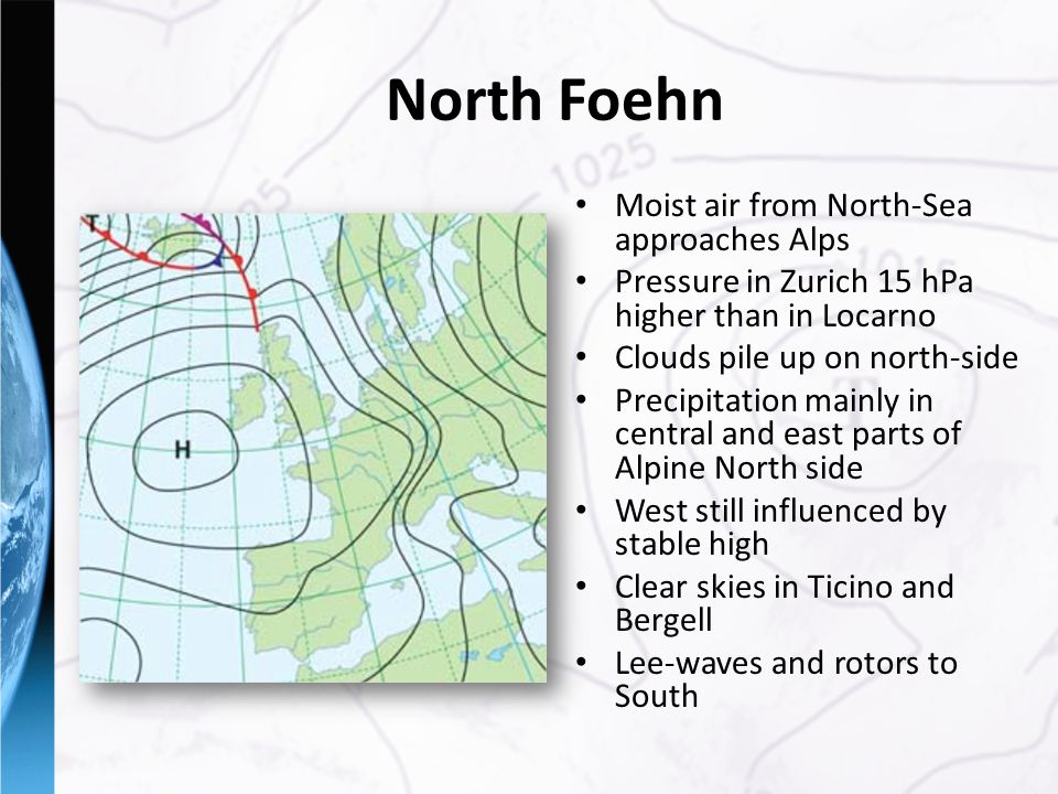 North Foehn Moist air from North-Sea approaches Alps Pressure in Zurich 15 hPa higher than in Locarno Clouds pile up on north-side Precipitation mainly in central and east parts of Alpine North side West still influenced by stable high Clear skies in Ticino and Bergell Lee-waves and rotors to South