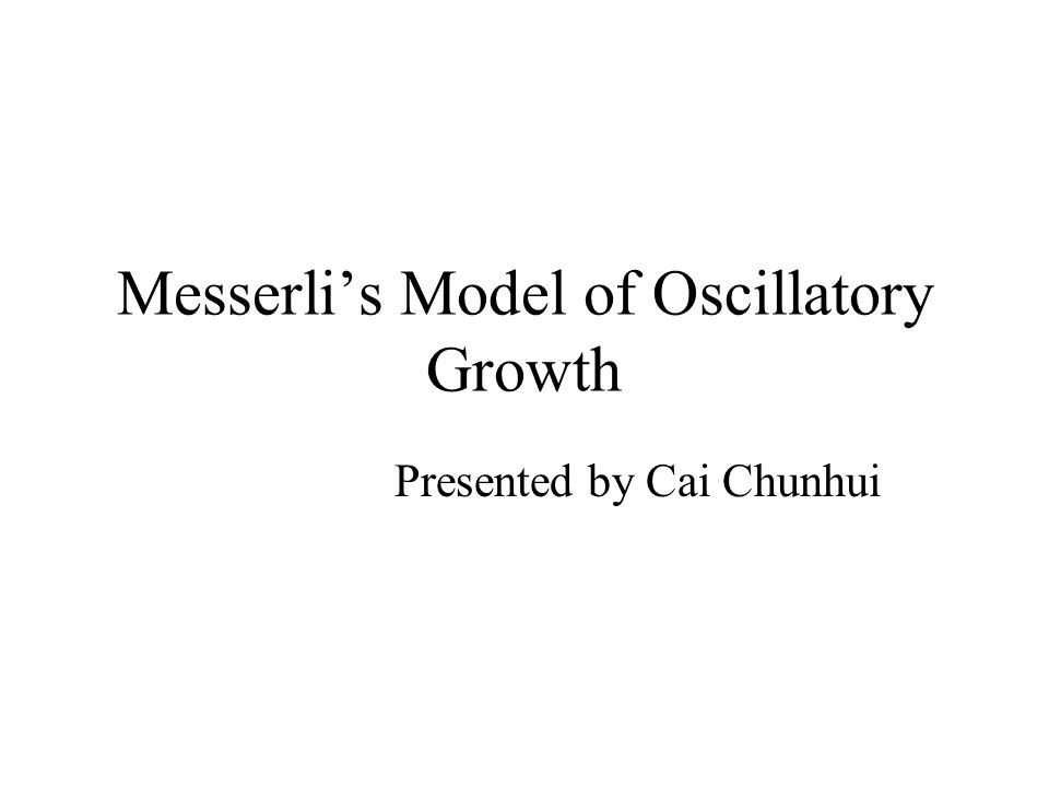 Messerli's Model of Oscillatory Growth Presented by Cai Chunhui