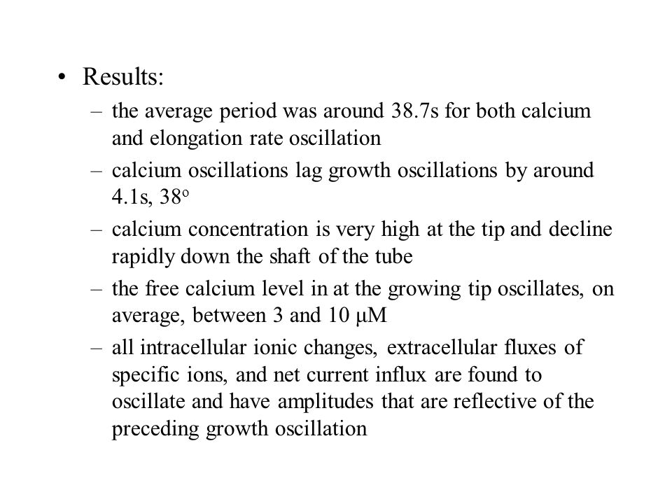 Results: –the average period was around 38.7s for both calcium and elongation rate oscillation –calcium oscillations lag growth oscillations by around 4.1s, 38 o –calcium concentration is very high at the tip and decline rapidly down the shaft of the tube –the free calcium level in at the growing tip oscillates, on average, between 3 and 10 μM –all intracellular ionic changes, extracellular fluxes of specific ions, and net current influx are found to oscillate and have amplitudes that are reflective of the preceding growth oscillation