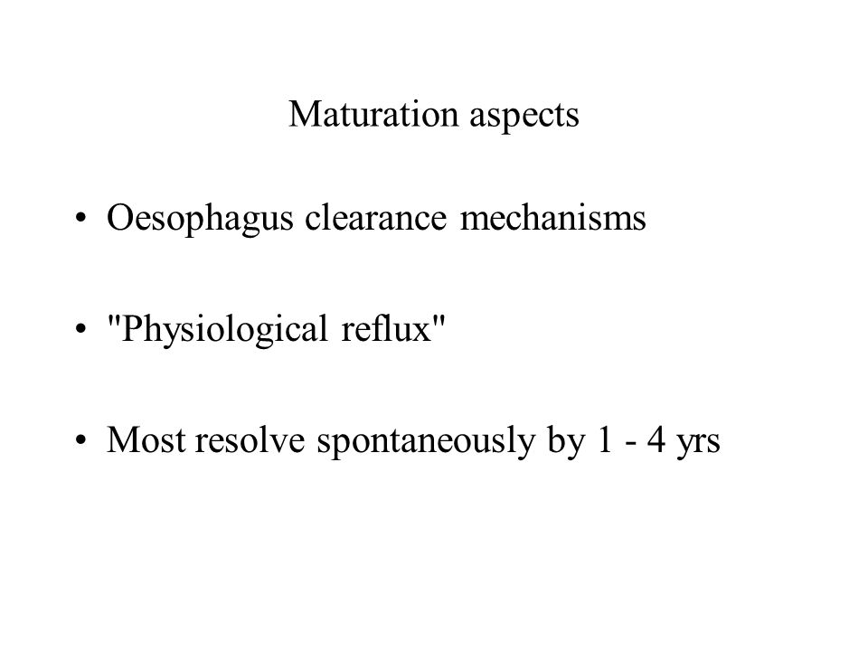 Maturation aspects Oesophagus clearance mechanisms Physiological reflux Most resolve spontaneously by 1 - 4 yrs