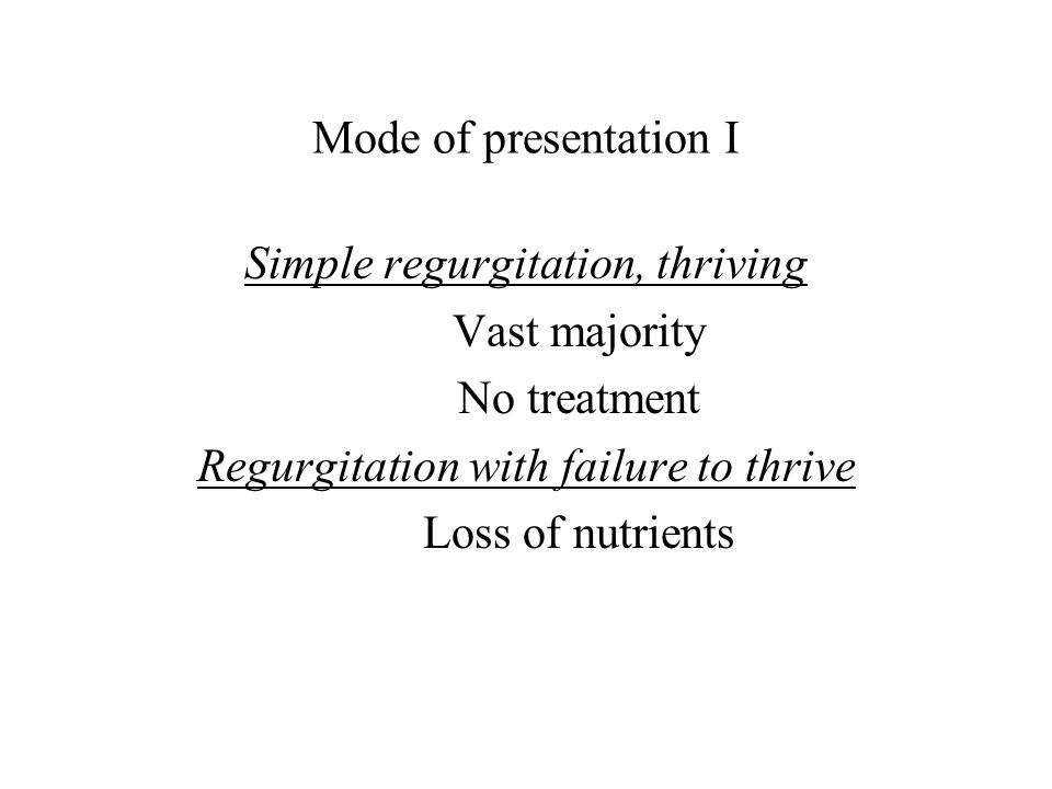 Mode of presentation I Simple regurgitation, thriving Vast majority No treatment Regurgitation with failure to thrive Loss of nutrients
