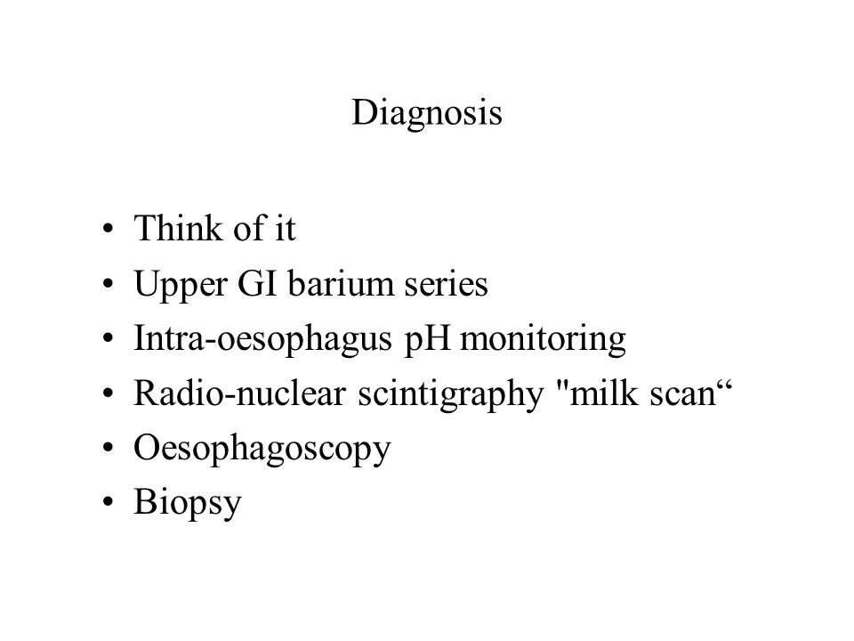 Diagnosis Think of it Upper GI barium series Intra-oesophagus pH monitoring Radio-nuclear scintigraphy milk scan Oesophagoscopy Biopsy