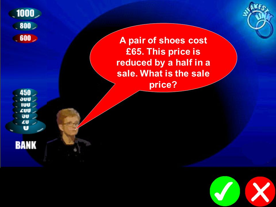 A pair of shoes cost £65. This price is reduced by a half in a sale. What is the sale price?