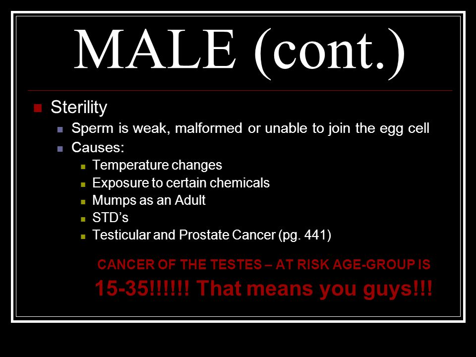 MALE (cont.) Sterility Sperm is weak, malformed or unable to join the egg cell Causes: Temperature changes Exposure to certain chemicals Mumps as an A