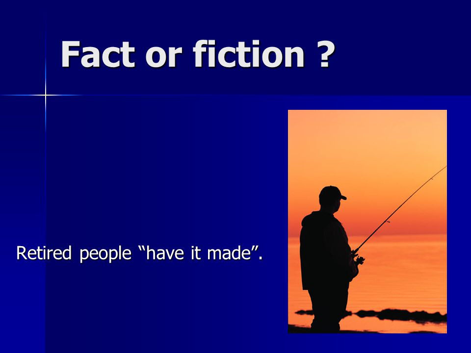 Fact or fiction Retired people have it made .