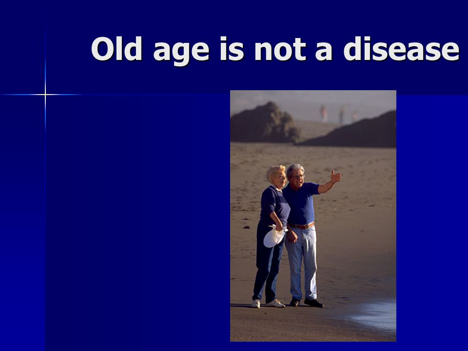 Old age is not a disease