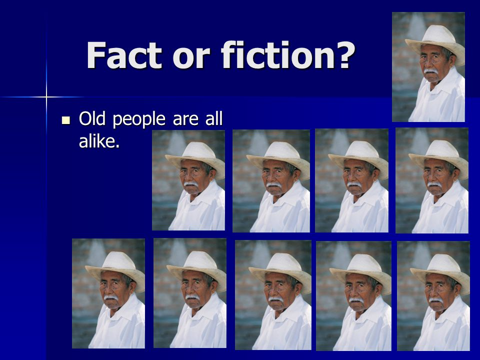 Fact or fiction Old people are all alike. Old people are all alike.