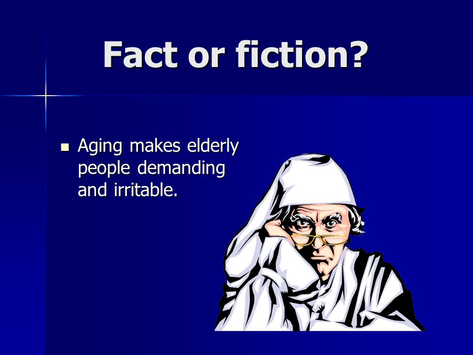 Fact or fiction. Aging makes elderly people demanding and irritable.