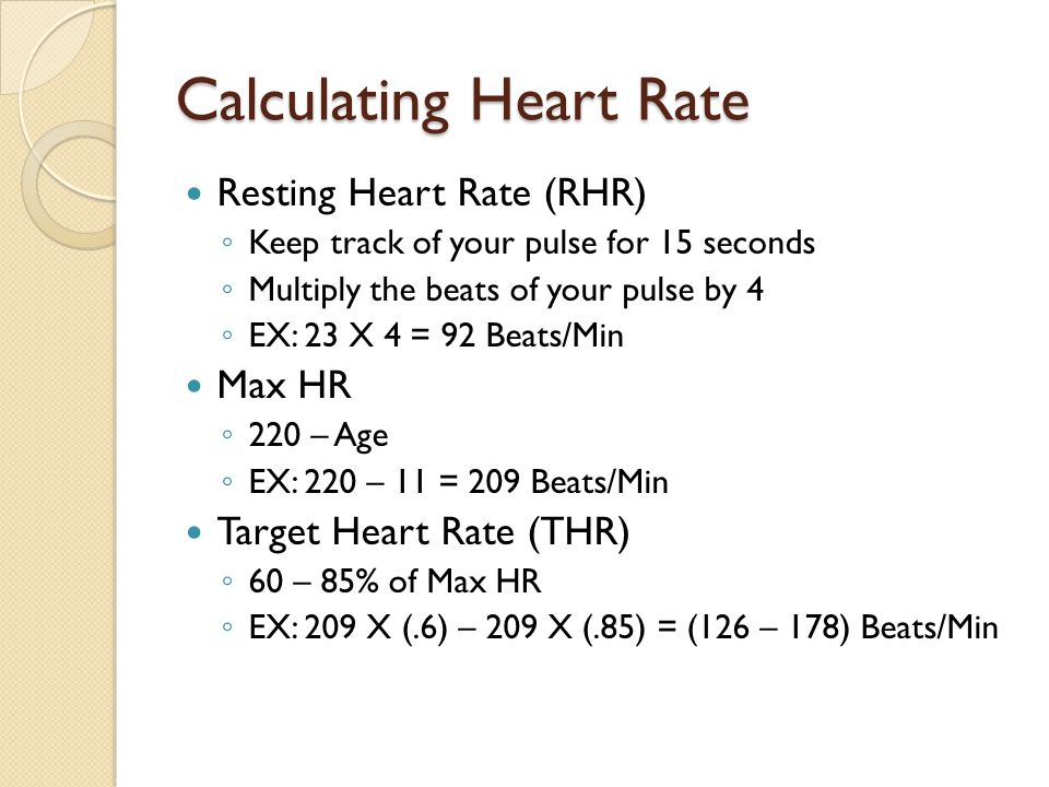 Calculating Heart Rate Resting Heart Rate (RHR) ◦ Keep track of your pulse for 15 seconds ◦ Multiply the beats of your pulse by 4 ◦ EX: 23 X 4 = 92 Be
