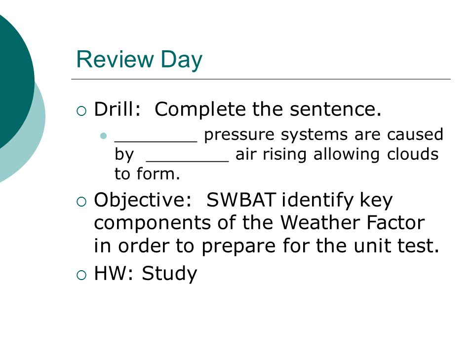 Review Day  Drill: Complete the sentence. ________ pressure systems are caused by ________ air rising allowing clouds to form.  Objective: SWBAT ide