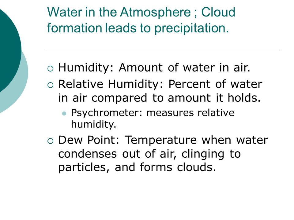 Water in the Atmosphere ; Cloud formation leads to precipitation.  Humidity: Amount of water in air.  Relative Humidity: Percent of water in air com