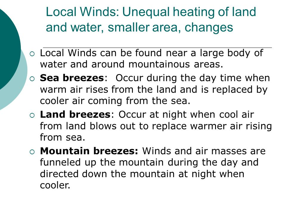 Local Winds: Unequal heating of land and water, smaller area, changes  Local Winds can be found near a large body of water and around mountainous are