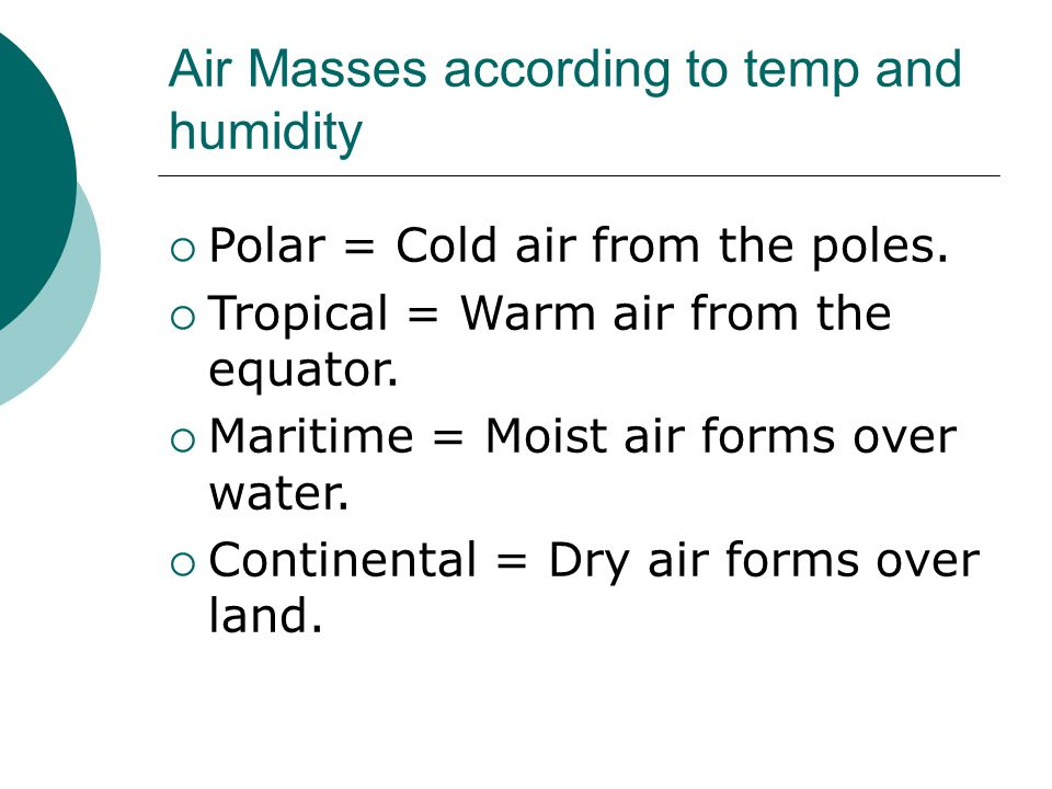 Air Masses according to temp and humidity  Polar = Cold air from the poles.  Tropical = Warm air from the equator.  Maritime = Moist air forms over