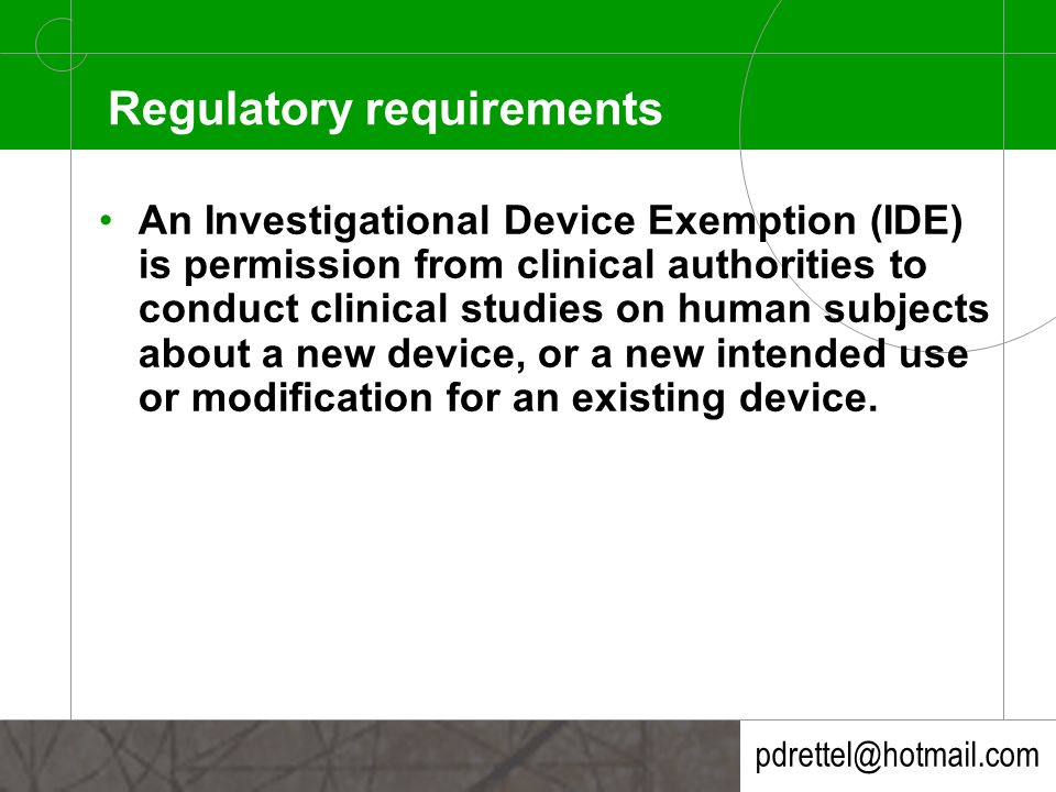 pdrettel@hotmail.com Regulatory requirements An Investigational Device Exemption (IDE) is permission from clinical authorities to conduct clinical studies on human subjects about a new device, or a new intended use or modification for an existing device.