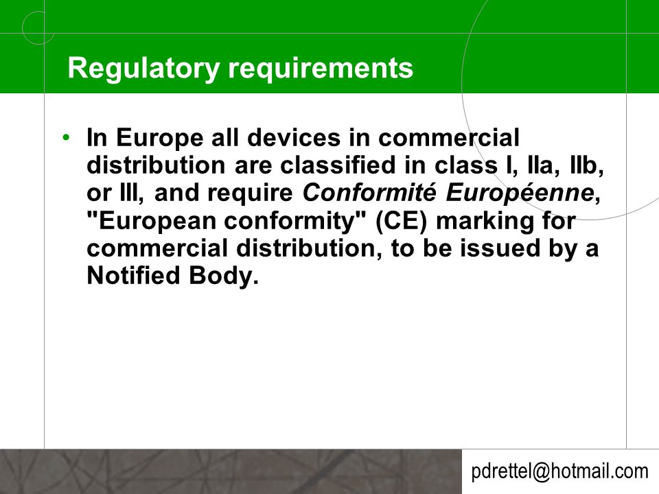 pdrettel@hotmail.com Regulatory requirements In Europe all devices in commercial distribution are classified in class I, IIa, IIb, or III, and require Conformité Européenne, European conformity (CE) marking for commercial distribution, to be issued by a Notified Body.