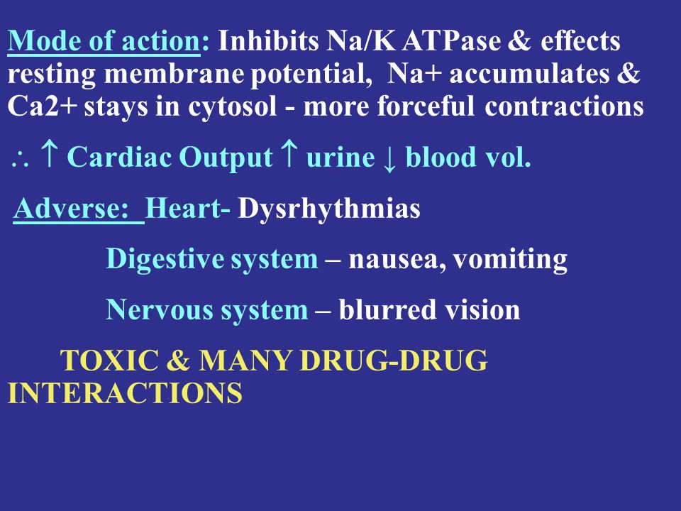 Mode of action: Inhibits Na/K ATPase & effects resting membrane potential, Na+ accumulates & Ca2+ stays in cytosol - more forceful contractions   Cardiac Output  urine ↓ blood vol.