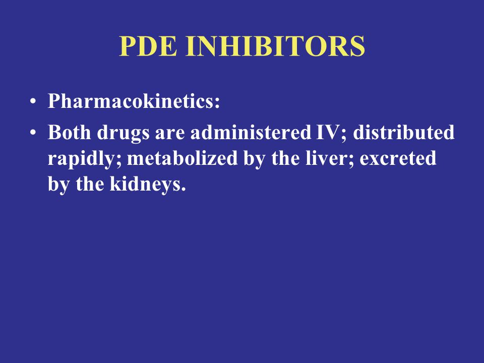 PDE INHIBITORS Pharmacokinetics: Both drugs are administered IV; distributed rapidly; metabolized by the liver; excreted by the kidneys.