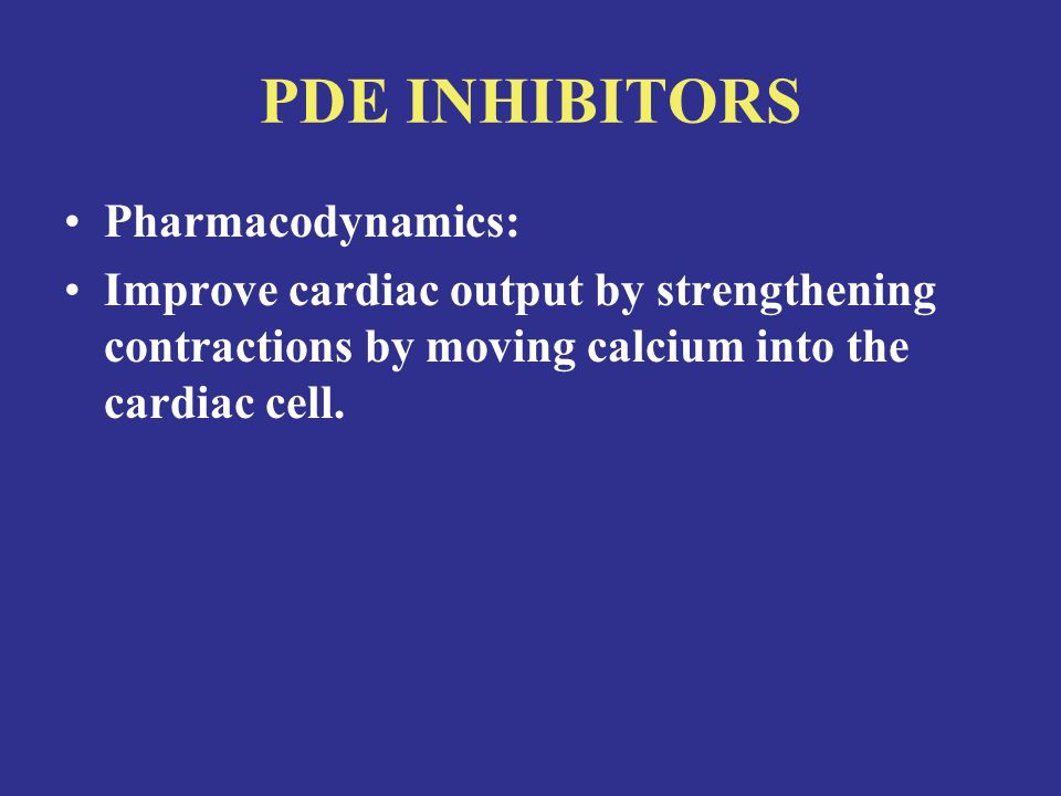 PDE INHIBITORS Pharmacodynamics: Improve cardiac output by strengthening contractions by moving calcium into the cardiac cell.