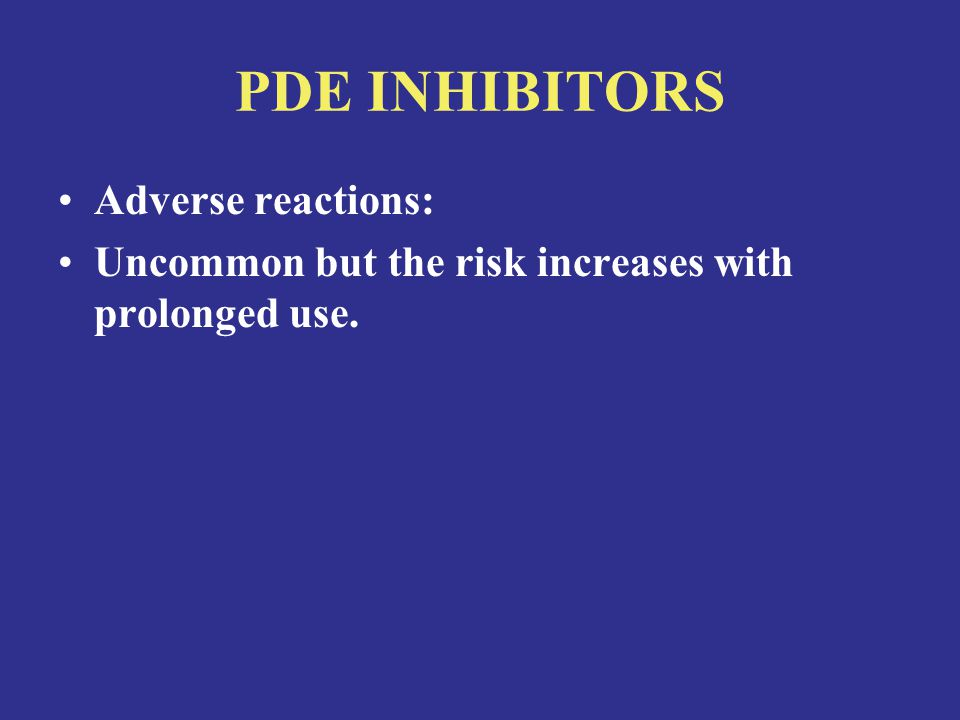 PDE INHIBITORS Adverse reactions: Uncommon but the risk increases with prolonged use.