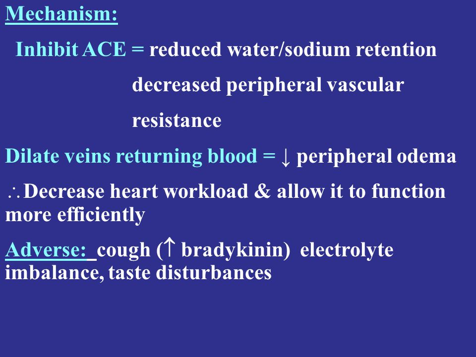 Mechanism: Inhibit ACE = reduced water/sodium retention decreased peripheral vascular resistance Dilate veins returning blood = ↓ peripheral odema  Decrease heart workload & allow it to function more efficiently Adverse: cough (  bradykinin) electrolyte imbalance, taste disturbances