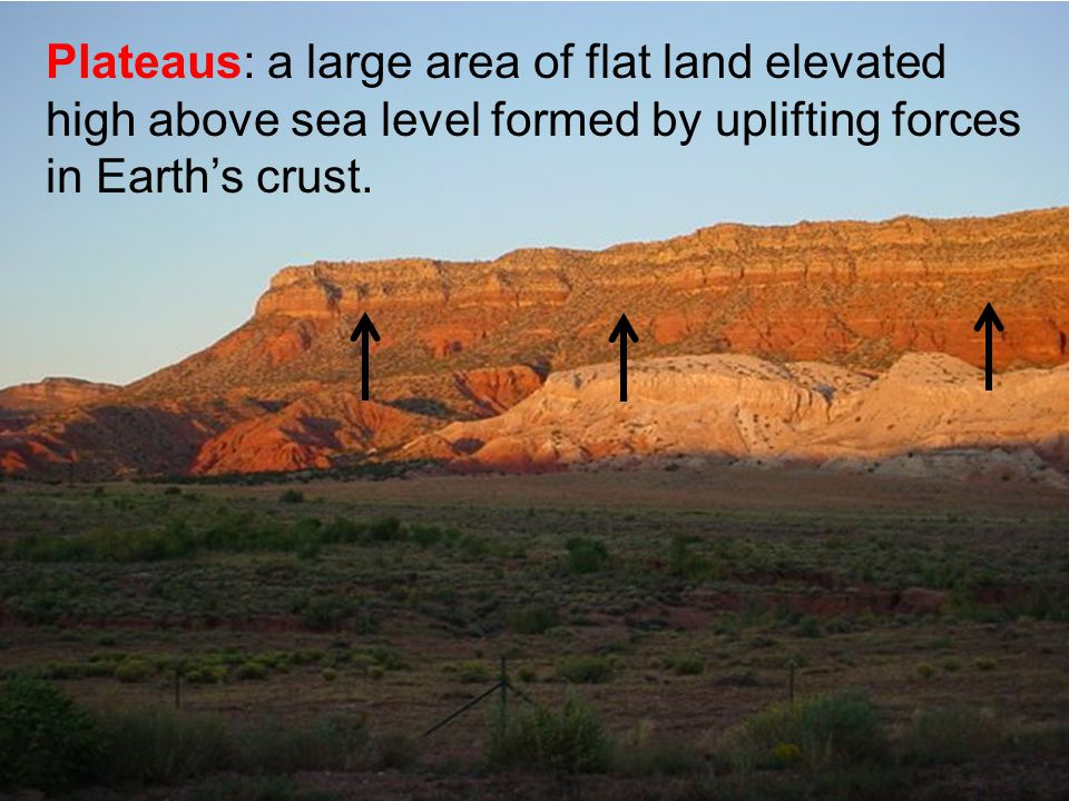 Plateaus: a large area of flat land elevated high above sea level formed by uplifting forces in Earth's crust.